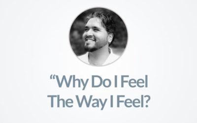 Why Do I Feel The Way I Feel?
